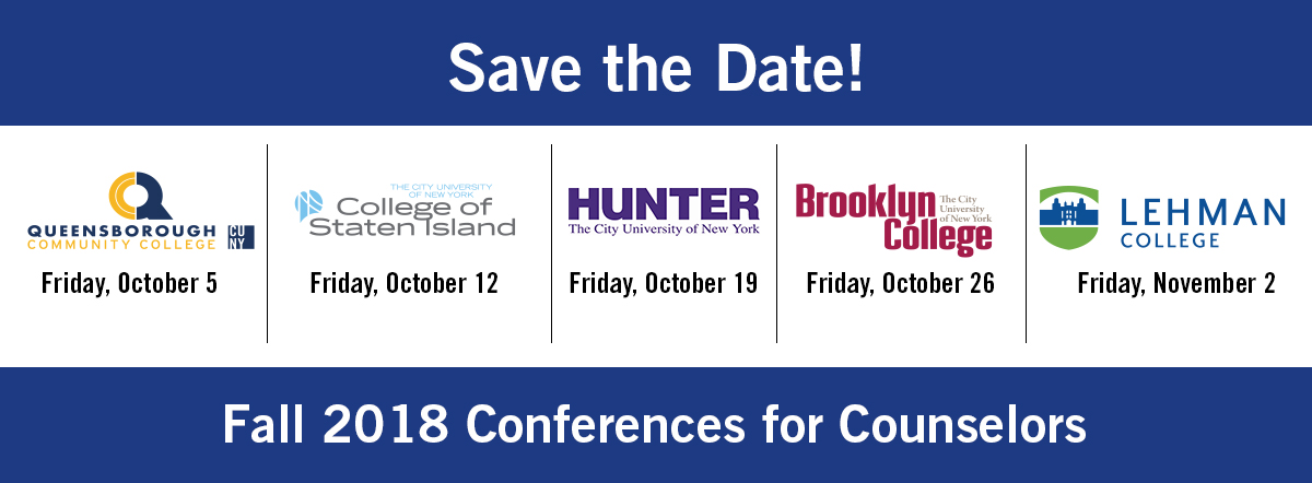 Please Save The Date For Fall 2018 Counselor Conferences banner: Queensborough Community College: Friday, October 5th; College of Staten Island: Friday, October 12th; Hunter College: Friday, October 19th; Brooklyn College: Friday October 26th; Lehman College: Friday, November 2nd.